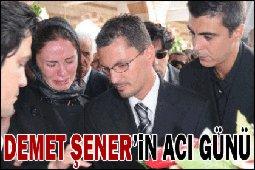 Demet Şener... BABASINI TOPRAĞA VERDİ...
