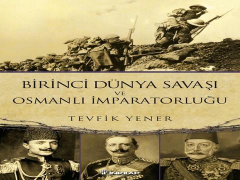 'Birinci Dünya Savaşı ve Osmanlı İmparatorluğu'... TEVFİK YENER'DEN ANLAMLI BİR TARİH ÇALIŞMASI !..