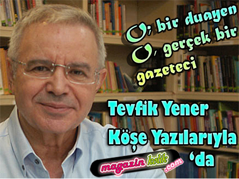 Tevfik Yener… MAGAZİN'İN AYAKLI TARİHİ MAGAZİNKOLİK AİLESİNDE!..